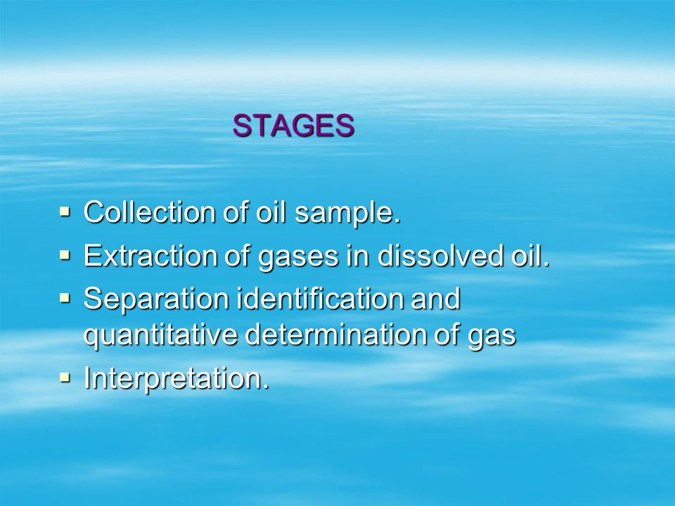 STAGES Collection of oil sample. Extraction of gases in dissolved oil. Separation identification and quantitative determination of gas.