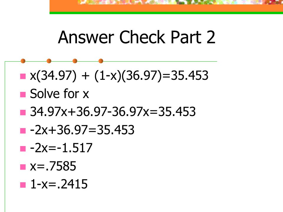 Answer Check Part 2 x(34.97) + (1-x)(36.97)=35.453 Solve for x
