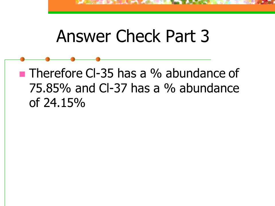 Answer Check Part 3 Therefore Cl-35 has a % abundance of 75.85% and Cl-37 has a % abundance of 24.15%