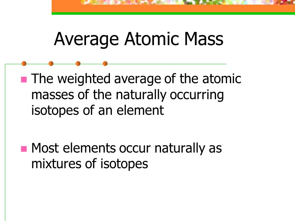 Average Atomic Mass The weighted average of the atomic masses of the naturally occurring isotopes of an element.