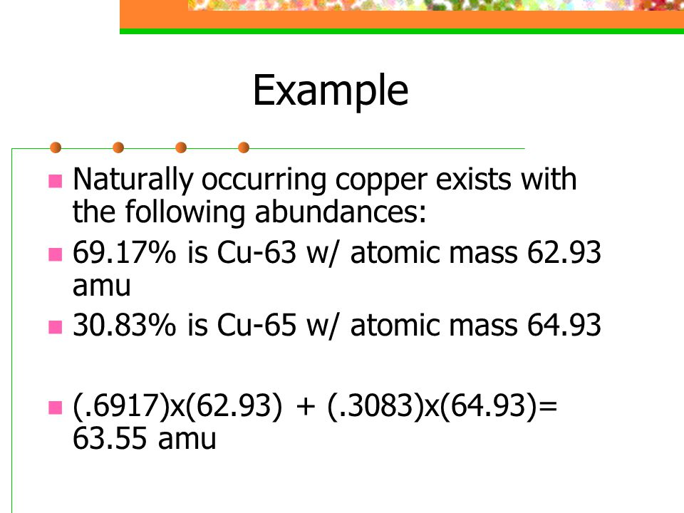 Example Naturally occurring copper exists with the following abundances: 69.17% is Cu-63 w/ atomic mass 62.93 amu.