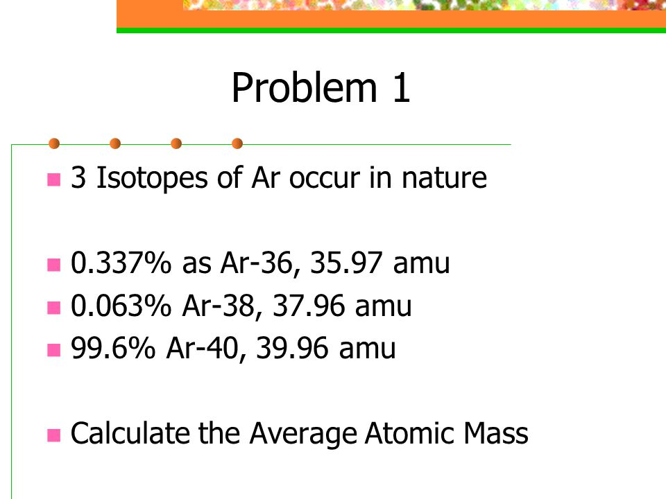 Problem 1 3 Isotopes of Ar occur in nature 0.337% as Ar-36, 35.97 amu