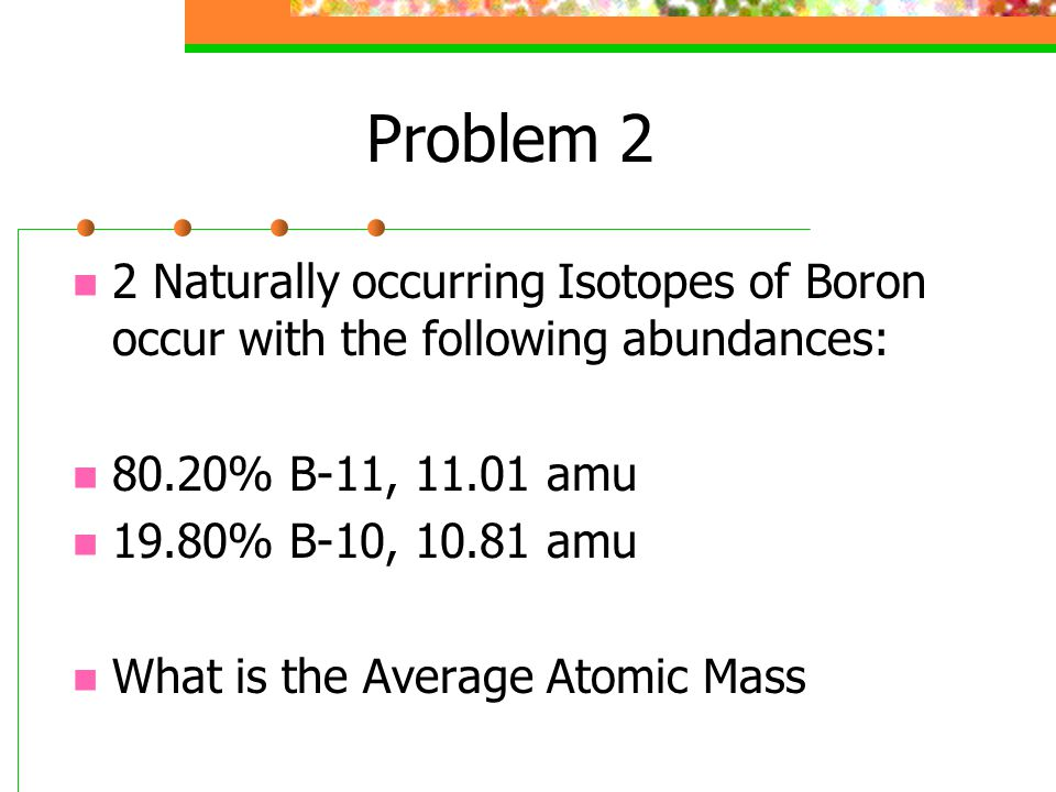 Problem 2 2 Naturally occurring Isotopes of Boron occur with the following abundances: 80.20% B-11, 11.01 amu.