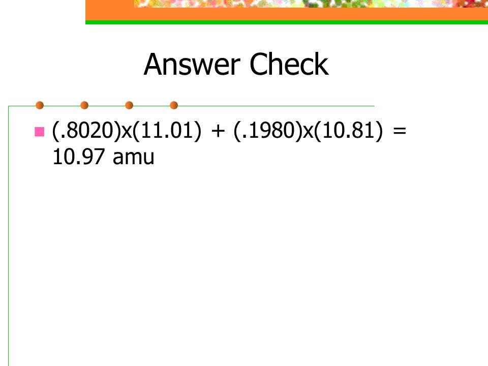 Answer Check (.8020)x(11.01) + (.1980)x(10.81) = 10.97 amu