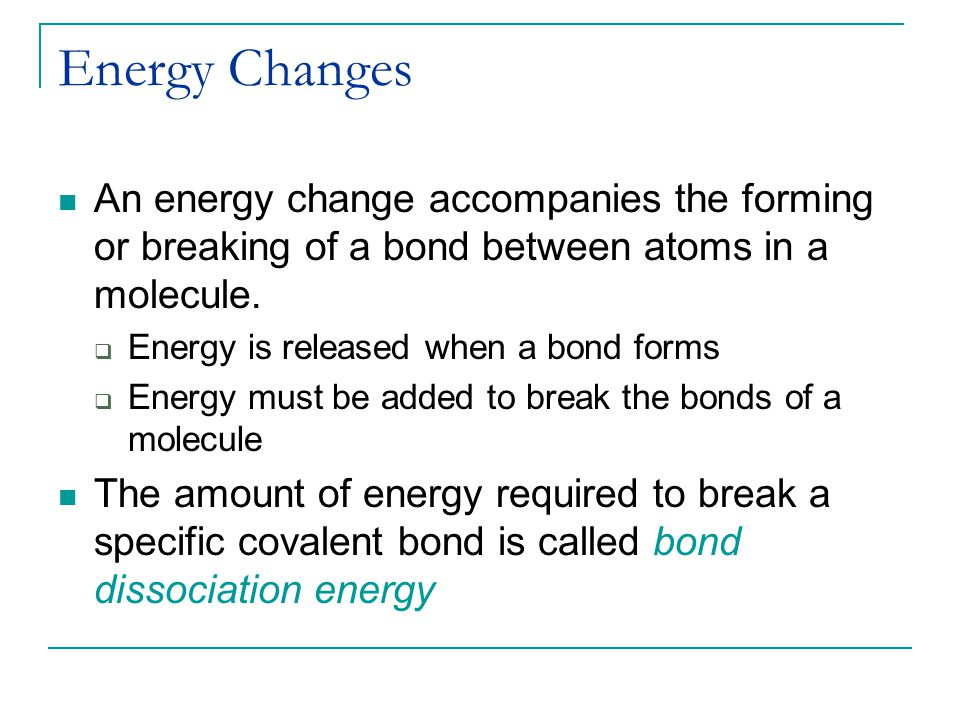 Energy Changes An energy change accompanies the forming or breaking of a bond between atoms in a molecule.