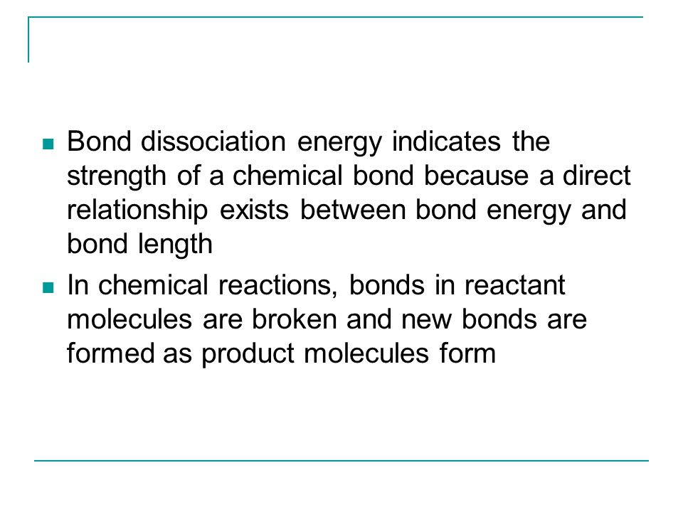 Bond dissociation energy indicates the strength of a chemical bond because a direct relationship exists between bond energy and bond length