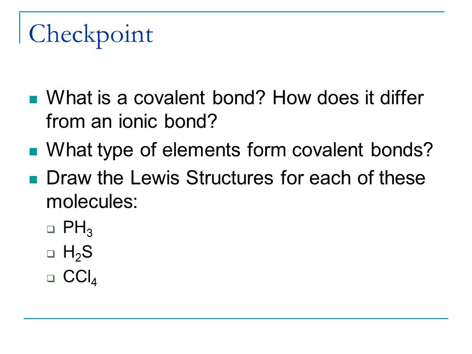 Checkpoint What is a covalent bond How does it differ from an ionic bond What type of elements form covalent bonds