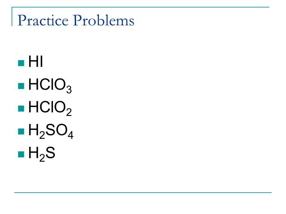 Practice Problems HI HClO3 HClO2 H2SO4 H2S