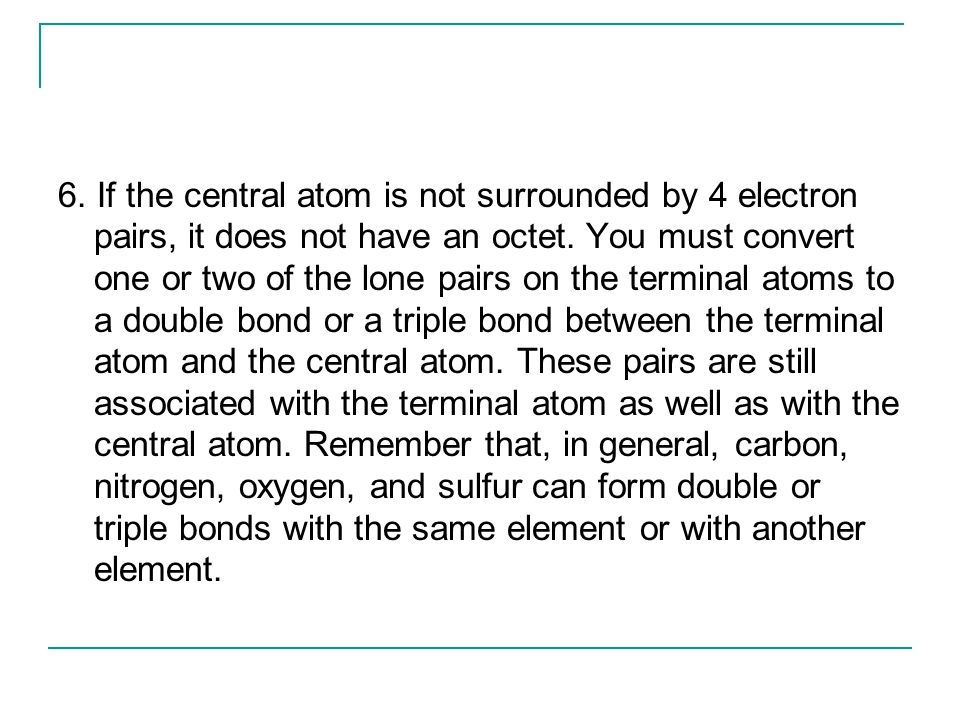 6. If the central atom is not surrounded by 4 electron pairs, it does not have an octet.