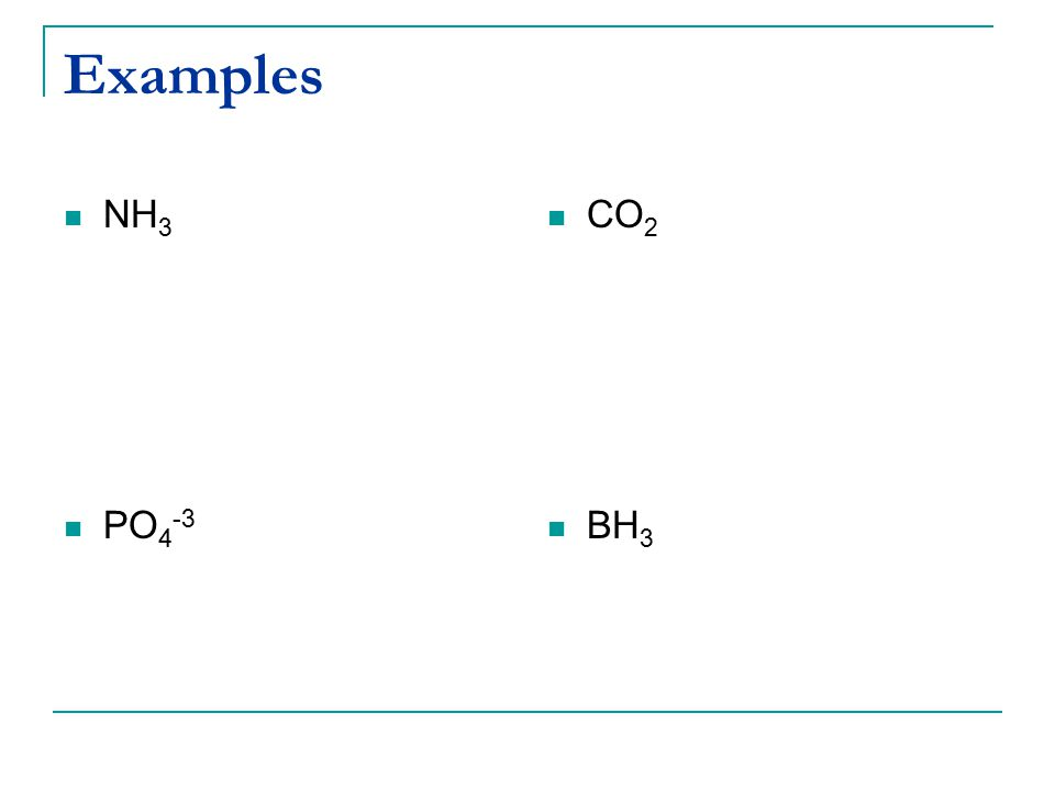 Examples NH3 PO4-3 CO2 BH3