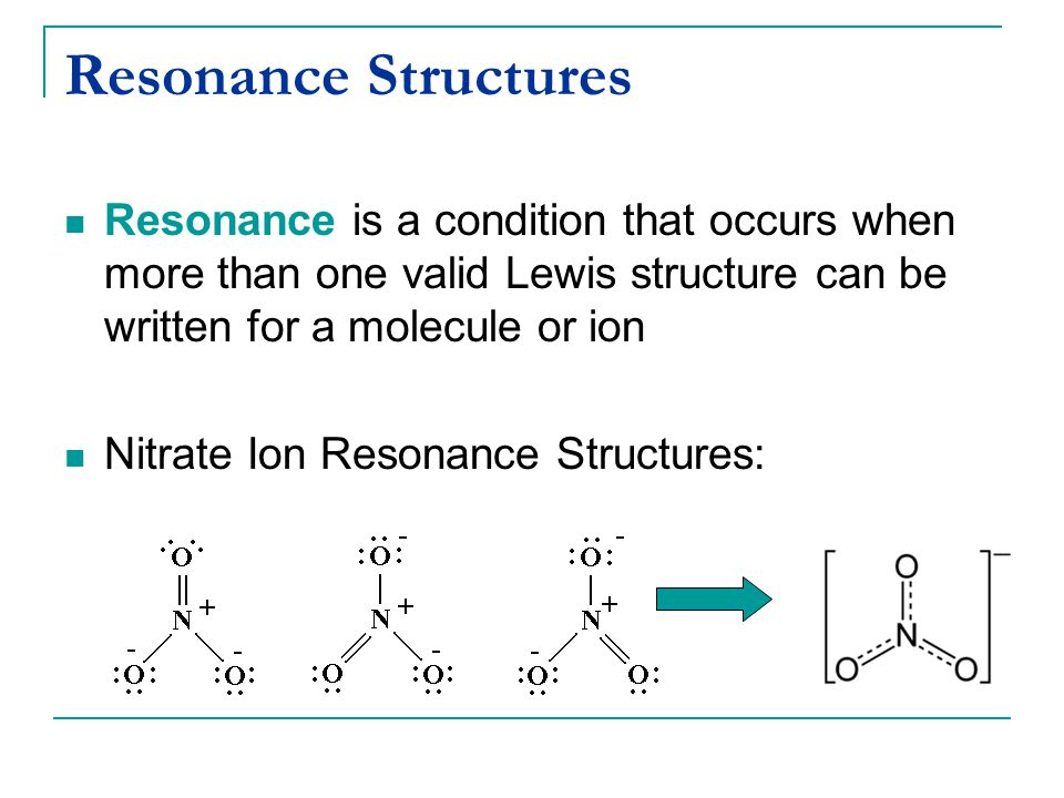 Resonance Structures Resonance is a condition that occurs when more than one valid Lewis structure can be written for a molecule or ion.