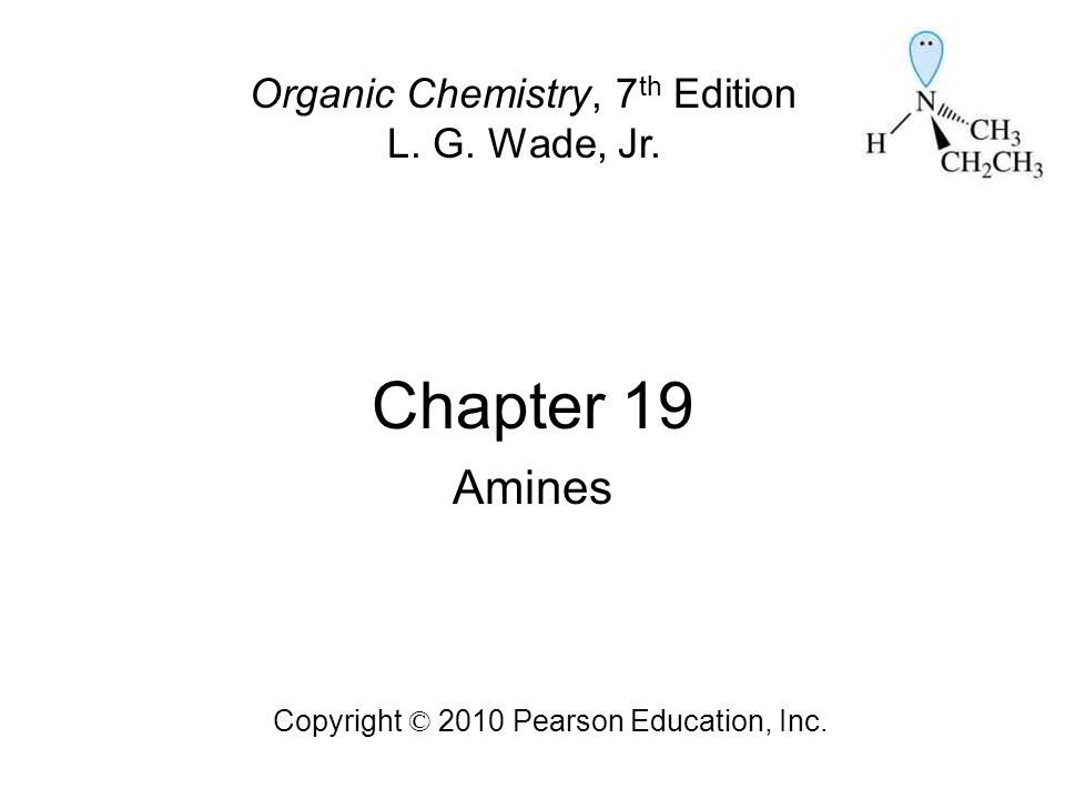 Chapter 19 Amines Organic Chemistry, 7th Edition L. G. Wade, Jr.