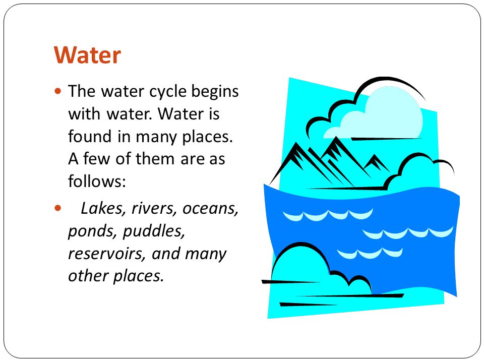 Water The water cycle begins with water. Water is found in many places. A few of them are as follows: