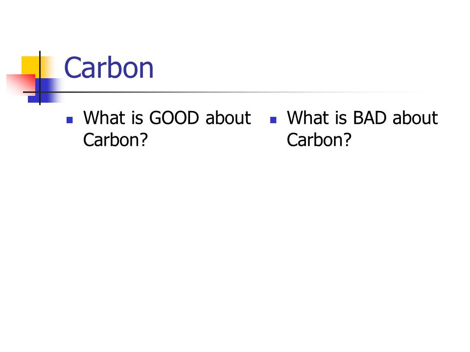 Carbon What is GOOD about Carbon What is BAD about Carbon