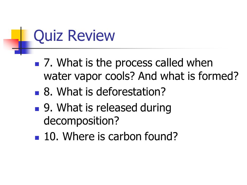 Quiz Review 7. What is the process called when water vapor cools And what is formed 8. What is deforestation