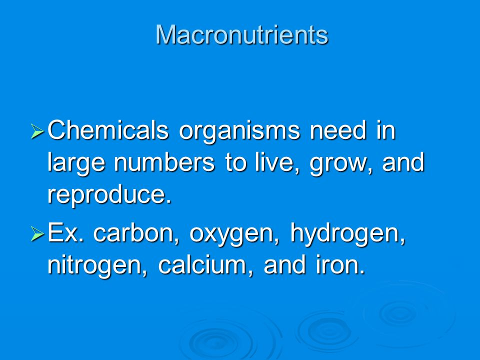 Macronutrients Chemicals organisms need in large numbers to live, grow, and reproduce.