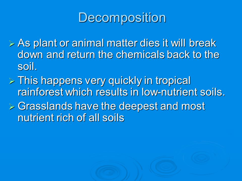 Decomposition As plant or animal matter dies it will break down and return the chemicals back to the soil.