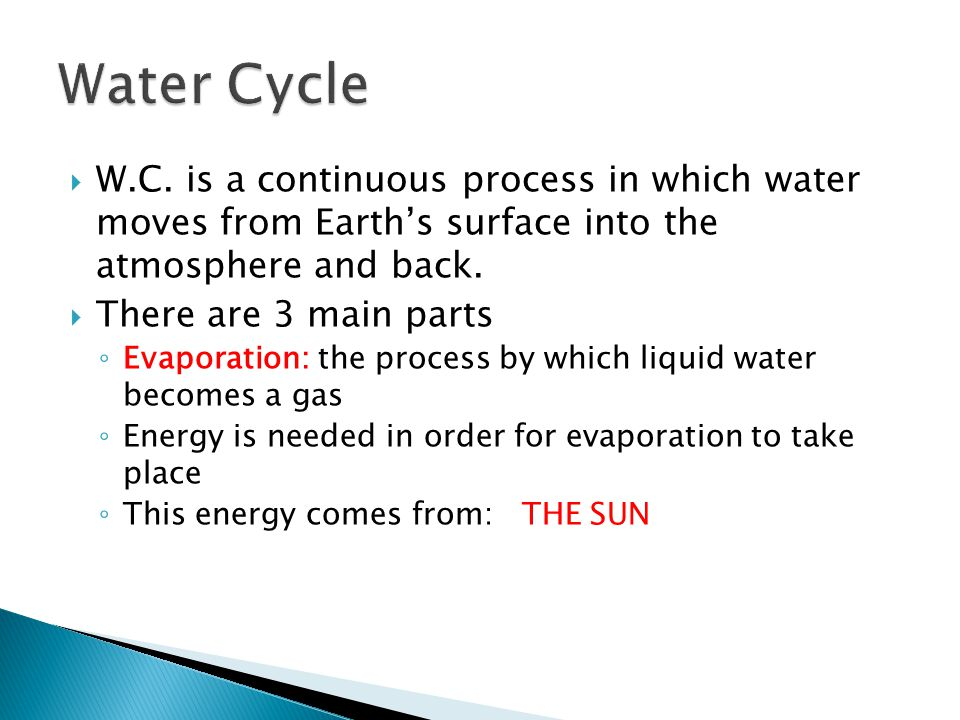 Water Cycle W.C. is a continuous process in which water moves from Earth's surface into the atmosphere and back.