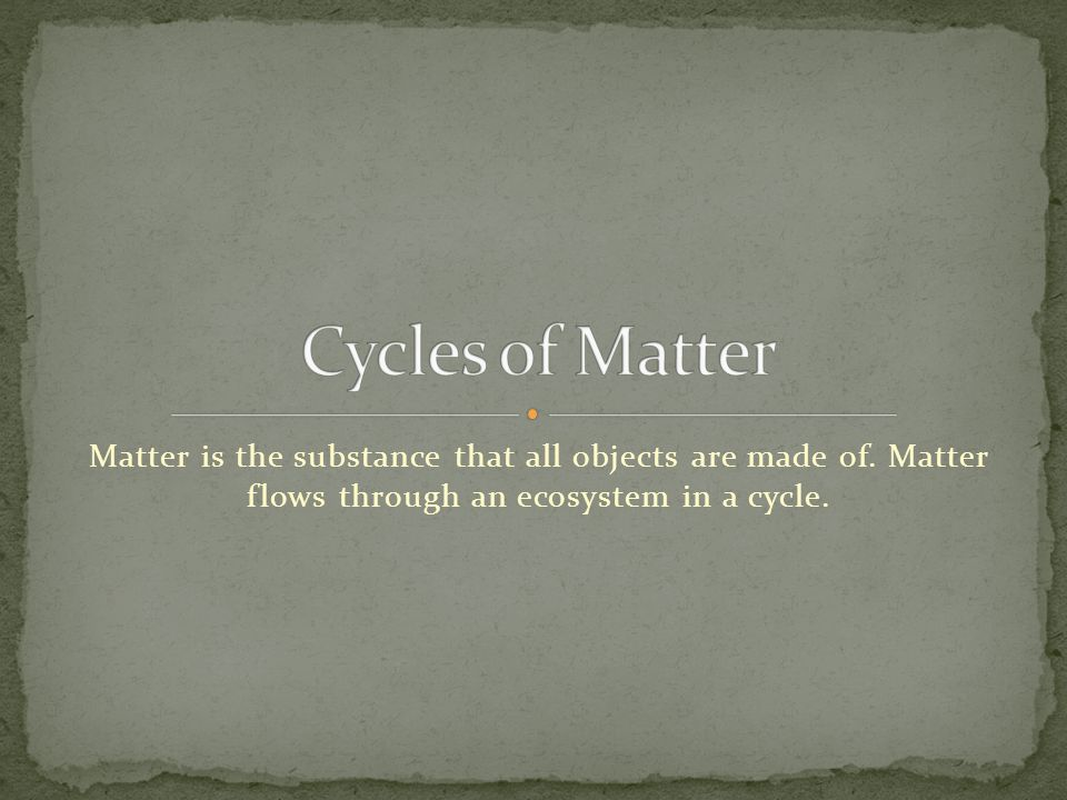 Cycles of Matter Matter is the substance that all objects are made of.