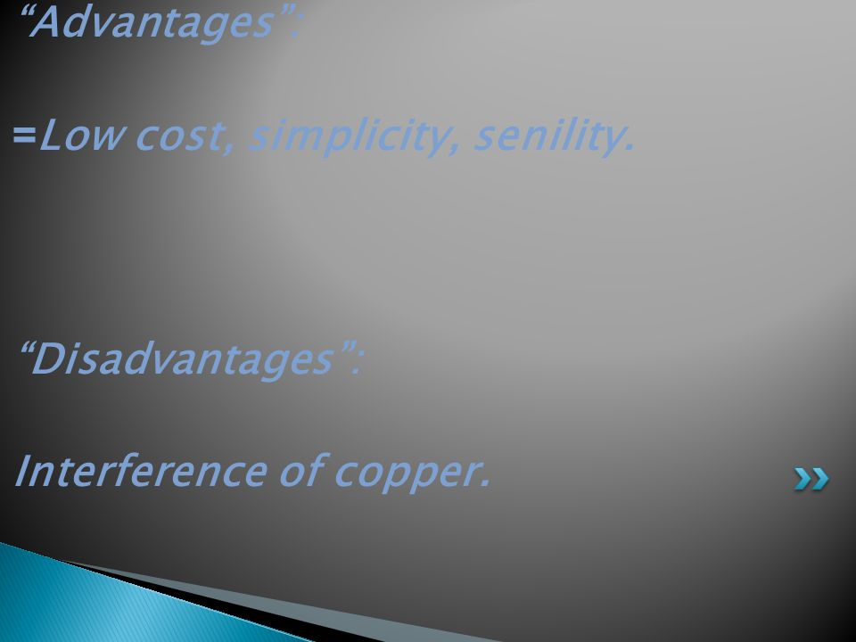 Advantages : Low cost, simplicity, senility.= Disadvantages : Interference of copper.