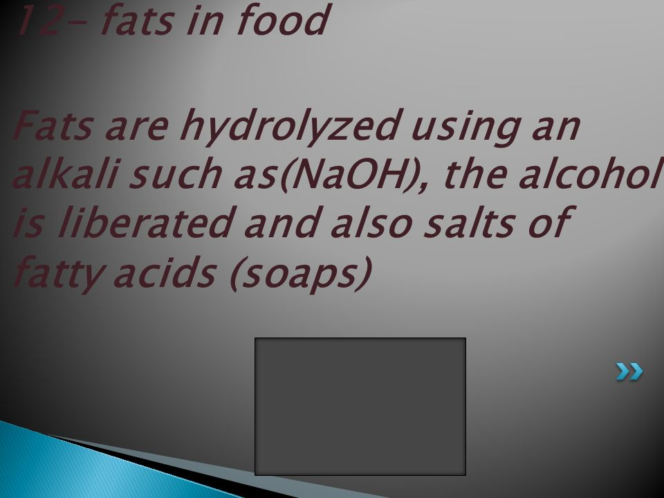 12- fats in food Fats are hydrolyzed using an alkali such as(NaOH), the alcohol is liberated and also salts of fatty acids (soaps)