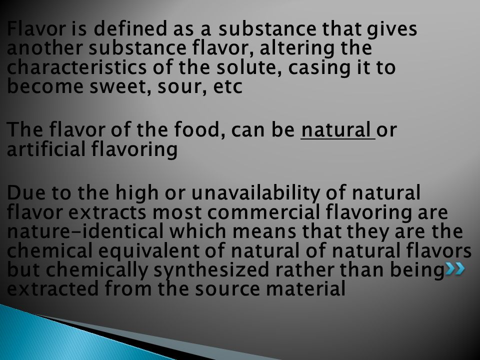 Flavor is defined as a substance that gives another substance flavor, altering the characteristics of the solute, casing it to become sweet, sour, etc