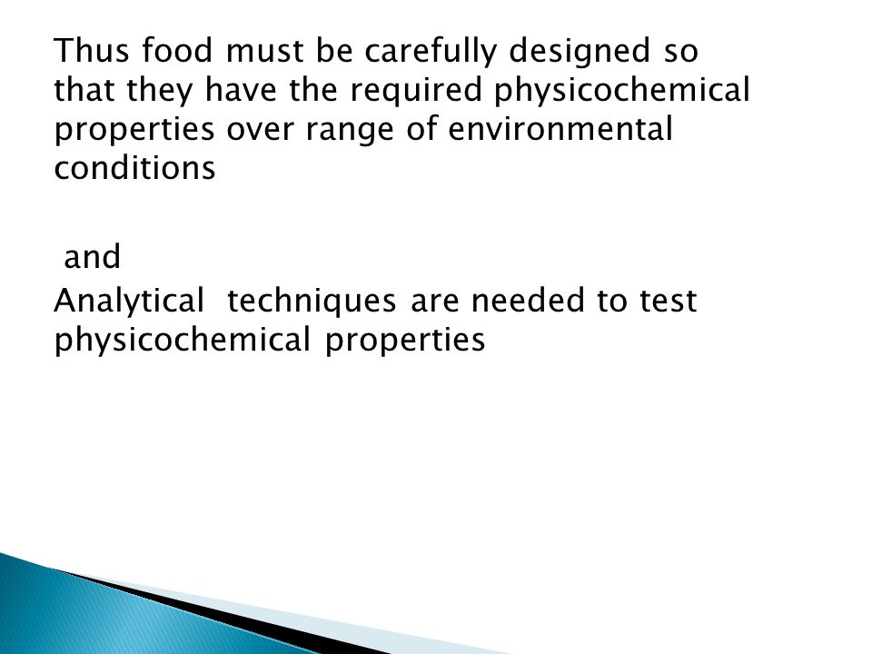 Thus food must be carefully designed so that they have the required physicochemical properties over range of environmental conditions and Analytical techniques are needed to test physicochemical properties