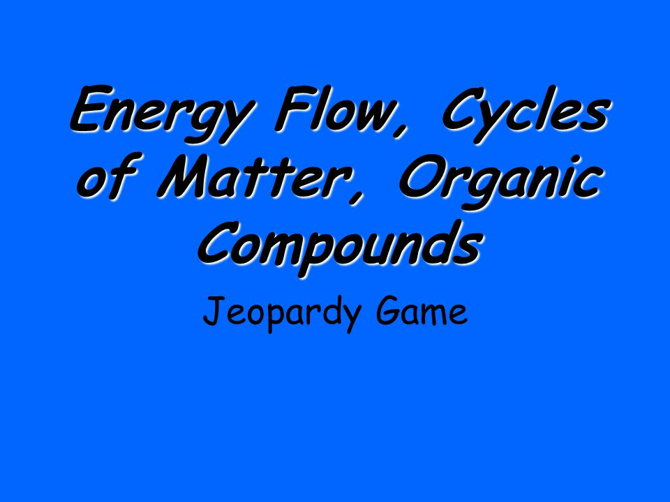 Energy Flow, Cycles of Matter, Organic Compounds