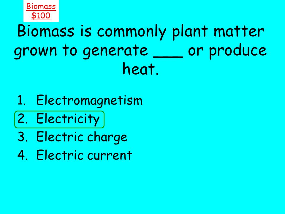 Biomass $100. Biomass is commonly plant matter grown to generate ___ or produce heat. Electromagnetism.