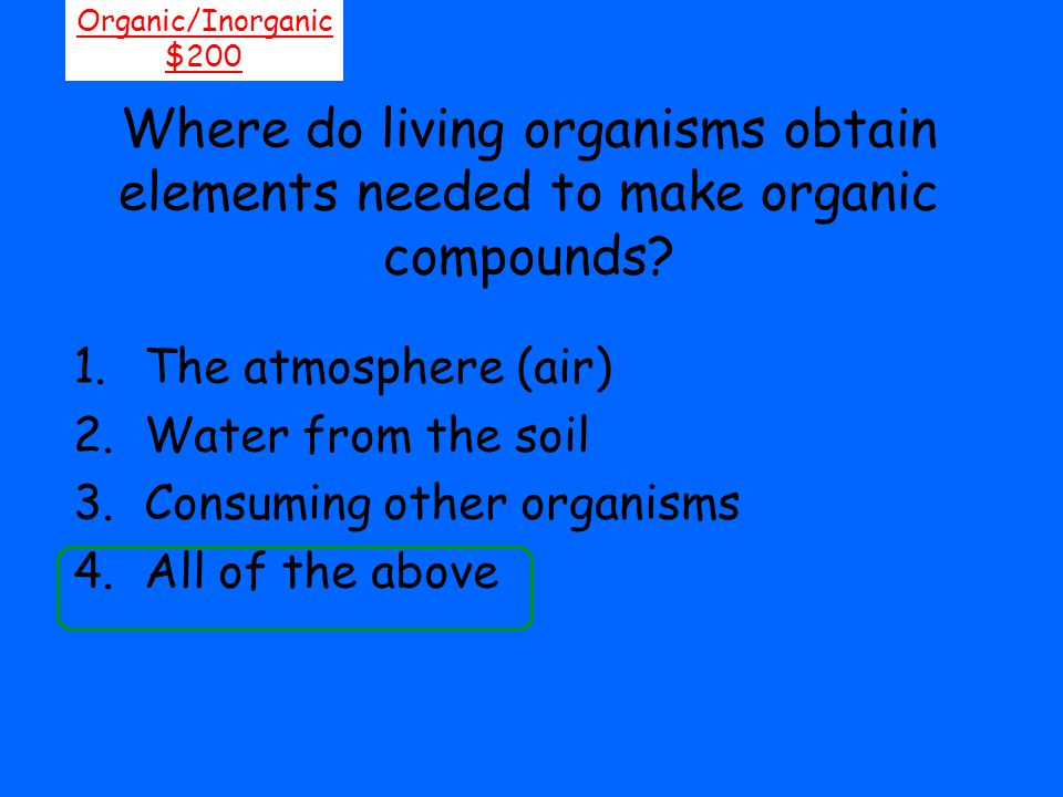 Organic/Inorganic $200. Where do living organisms obtain elements needed to make organic compounds