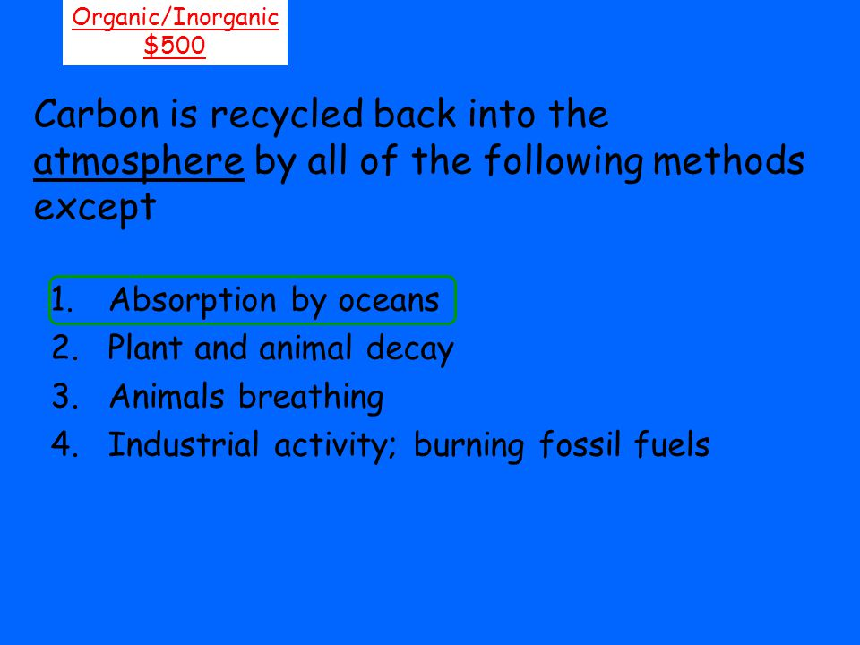 Organic/Inorganic $500. Carbon is recycled back into the atmosphere by all of the following methods except.