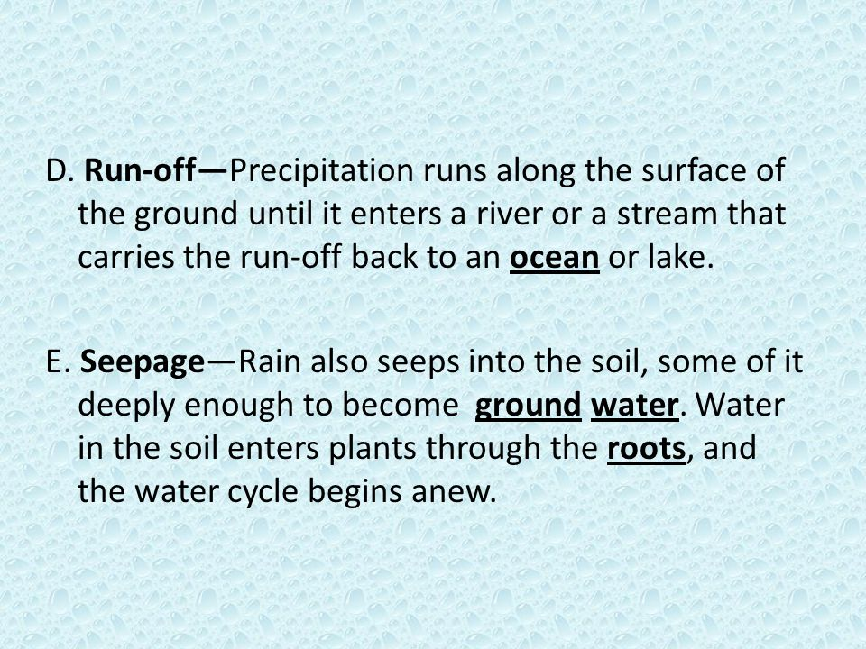 D. Run-off—Precipitation runs along the surface of the ground until it enters a river or a stream that carries the run-off back to an ocean or lake.