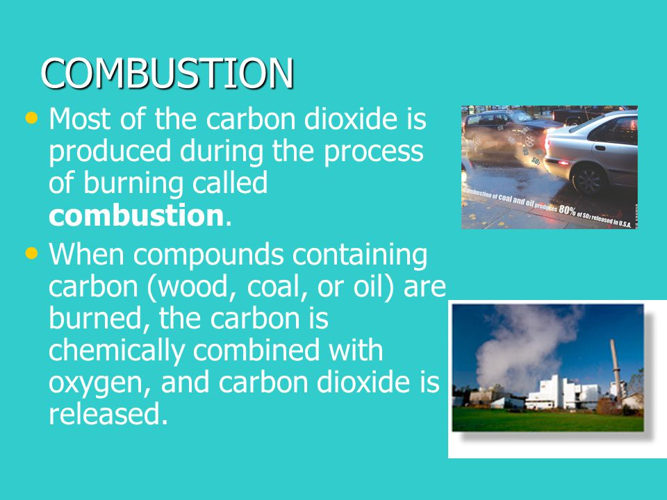 COMBUSTION Most of the carbon dioxide is produced during the process of burning called combustion.