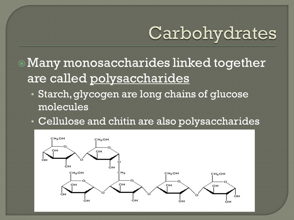 Carbohydrates Many monosaccharides linked together are called polysaccharides. Starch, glycogen are long chains of glucose molecules.