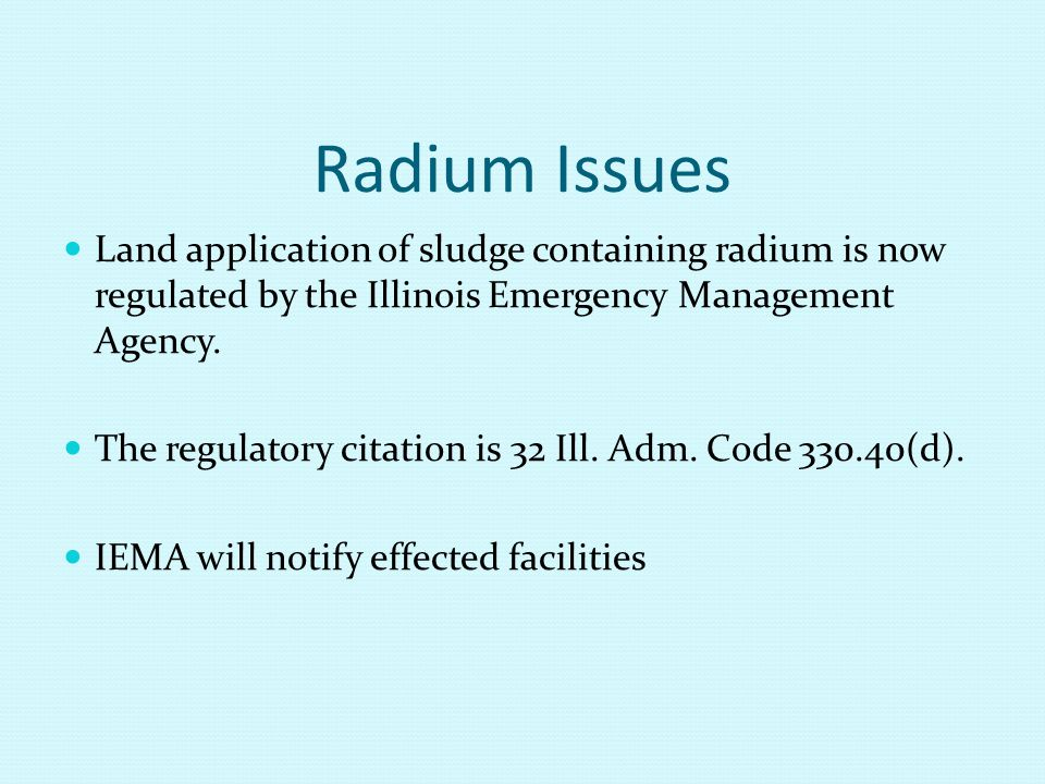 Radium Issues Land application of sludge containing radium is now regulated by the Illinois Emergency Management Agency.