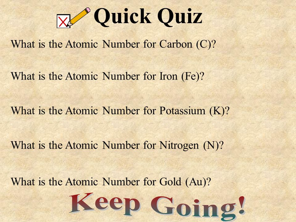Quick Quiz Keep Going! What is the Atomic Number for Carbon (C)