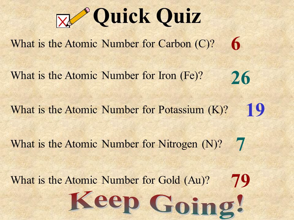 Quick Quiz 6. What is the Atomic Number for Carbon (C) 26. What is the Atomic Number for Iron (Fe)