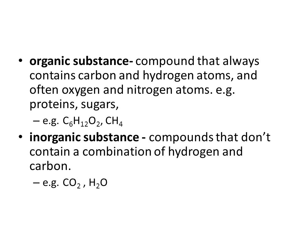 organic substance- compound that always contains carbon and hydrogen atoms, and often oxygen and nitrogen atoms. e.g. proteins, sugars,
