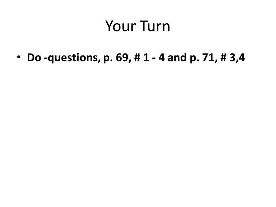 Your Turn Do -questions, p. 69, # 1 - 4 and p. 71, # 3,4