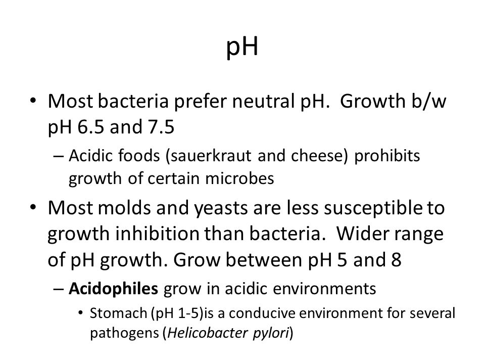 pH Most bacteria prefer neutral pH. Growth b/w pH 6.5 and 7.5