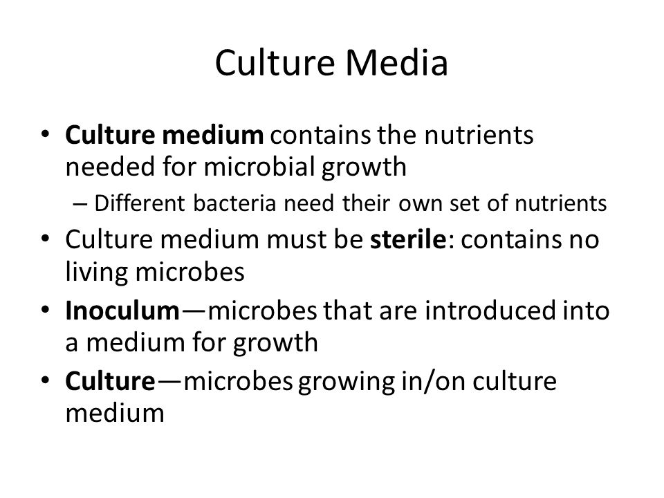 Culture Media Culture medium contains the nutrients needed for microbial growth. Different bacteria need their own set of nutrients.