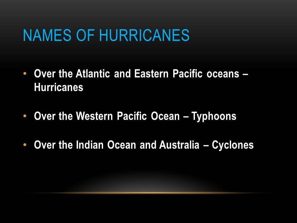Names of Hurricanes Over the Atlantic and Eastern Pacific oceans – Hurricanes. Over the Western Pacific Ocean – Typhoons.