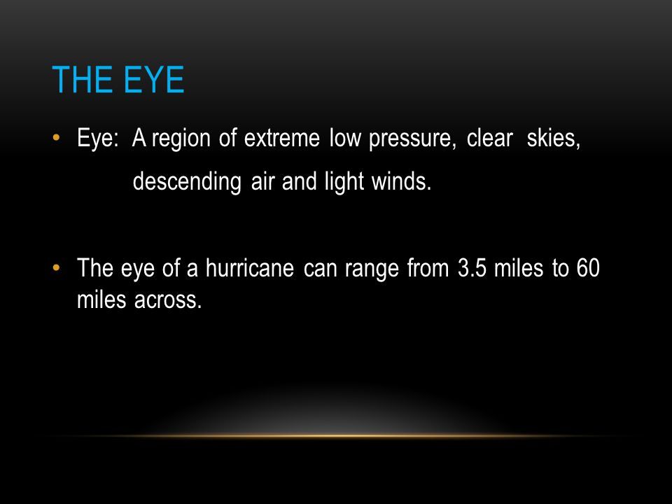 The Eye Eye: A region of extreme low pressure, clear skies,