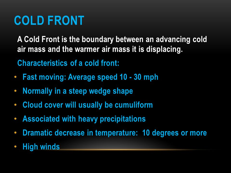 Cold Front A Cold Front is the boundary between an advancing cold air mass and the warmer air mass it is displacing.