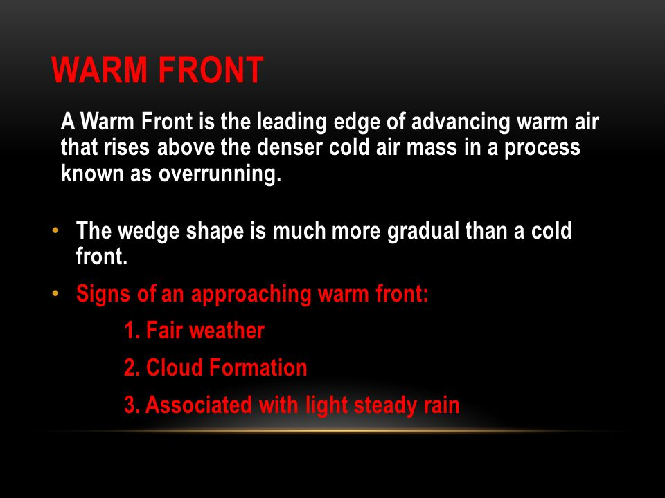 Warm Front A Warm Front is the leading edge of advancing warm air that rises above the denser cold air mass in a process known as overrunning.