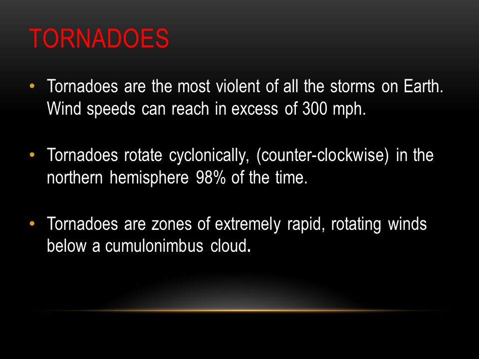 Tornadoes Tornadoes are the most violent of all the storms on Earth. Wind speeds can reach in excess of 300 mph.