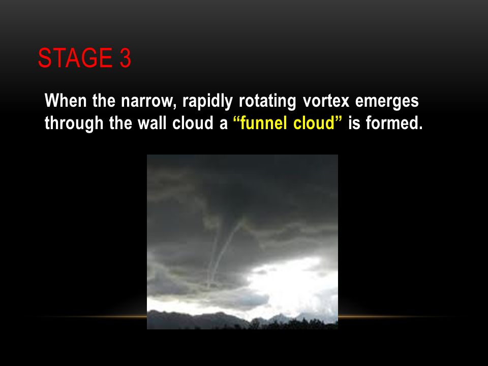 Stage 3 When the narrow, rapidly rotating vortex emerges through the wall cloud a funnel cloud is formed.