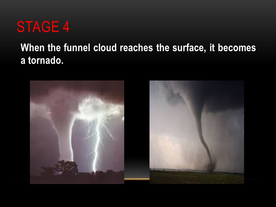 Stage 4 When the funnel cloud reaches the surface, it becomes a tornado.
