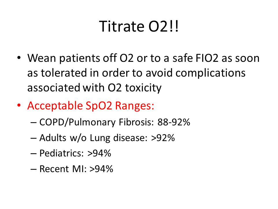 Titrate O2!! Wean patients off O2 or to a safe FIO2 as soon as tolerated in order to avoid complications associated with O2 toxicity.