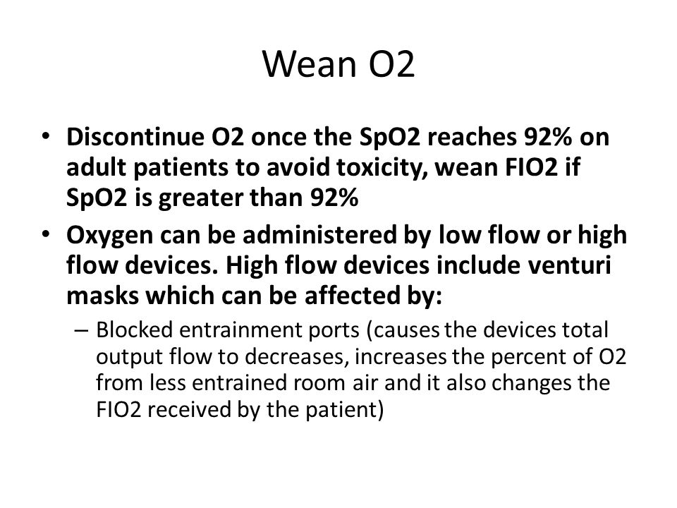Wean O2 Discontinue O2 once the SpO2 reaches 92% on adult patients to avoid toxicity, wean FIO2 if SpO2 is greater than 92%